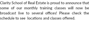 Clarity School of Real Estate is proud to announce that some of our monthly training classes will now be broadcast live to several offices! Please check the schedule to see which classes and which offices.