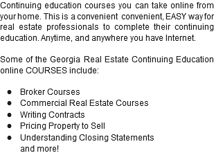 Continuing education courses you can take online from your home. This is a convenient convenient, EASY way for real estate professionals to complete their continuing education. Anytime, and anywhere you have Internet. Some of the Georgia Real Estate Continuing Education online COURSES include: l Broker Courses l Commercial Real Estate Courses l Writing Contracts l Pricing Property to Sell l Understanding Closing Statements and more!